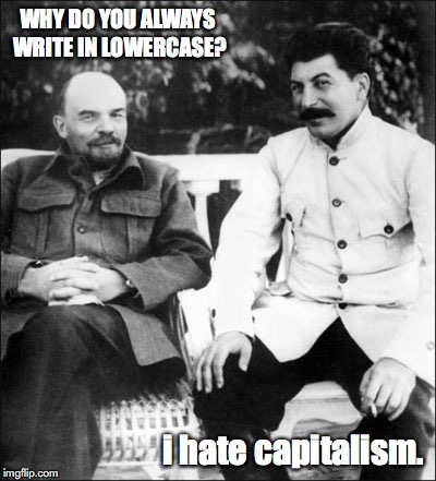lenin and stalin | WHY DO YOU ALWAYS WRITE IN LOWERCASE? i hate capitalism. | image tagged in lenin and stalin,bad pun | made w/ Imgflip meme maker