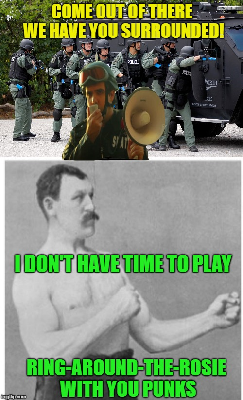 Overly Manly Man |  COME OUT OF THERE WE HAVE YOU SURROUNDED! I DON'T HAVE TIME TO PLAY; RING-AROUND-THE-ROSIE WITH YOU PUNKS | image tagged in funny memes,overly manly man,police,swat,misunderstanding | made w/ Imgflip meme maker