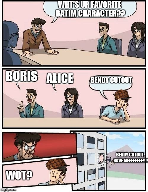 Bendy scumbag.... |  WHT'S UR FAVORITE BATIM CHARACTER?? BORIS; BENDY CUTOUT; ALICE; BENDY CUTOUT, SAVE MEEEEEEEE!!!! WOT? | image tagged in memes,boardroom meeting suggestion,batim | made w/ Imgflip meme maker