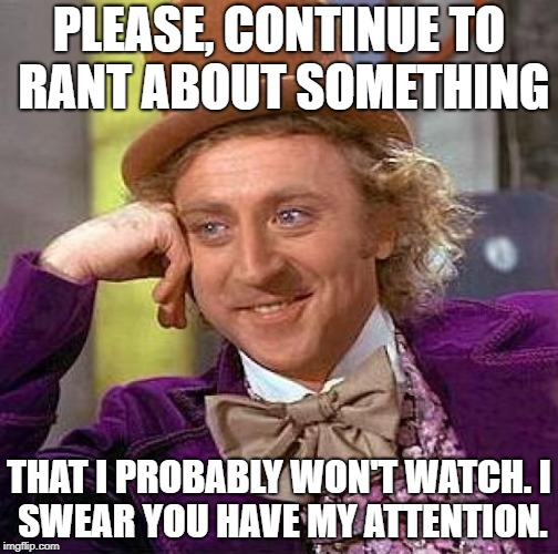 Me with most conversations | PLEASE, CONTINUE TO RANT ABOUT SOMETHING THAT I PROBABLY WON'T WATCH. I SWEAR YOU HAVE MY ATTENTION. | image tagged in memes,creepy condescending wonka | made w/ Imgflip meme maker