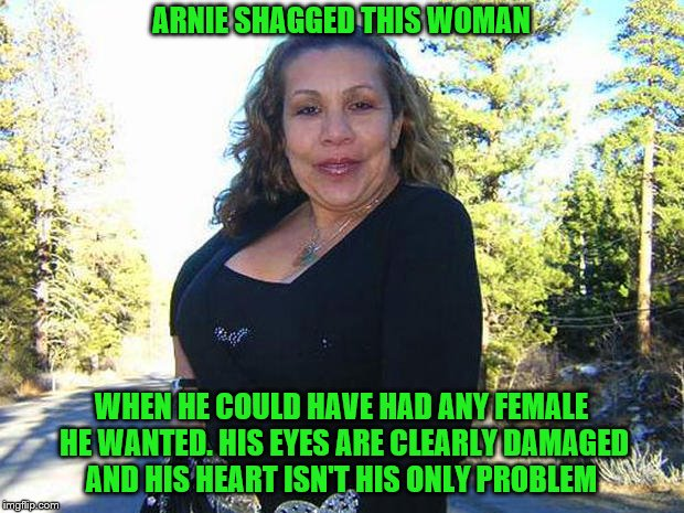 arnold schwarzenegger | ARNIE SHAGGED THIS WOMAN WHEN HE COULD HAVE HAD ANY FEMALE HE WANTED. HIS EYES ARE CLEARLY DAMAGED AND HIS HEART ISN'T HIS ONLY PROBLEM | image tagged in arnold schwarzenegger | made w/ Imgflip meme maker