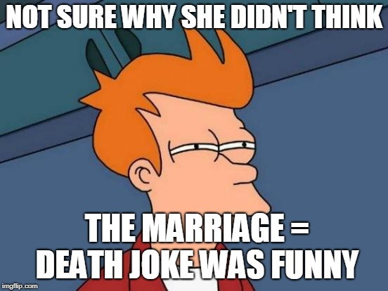 Futurama Fry Meme | NOT SURE WHY SHE DIDN'T THINK THE MARRIAGE = DEATH JOKE WAS FUNNY | image tagged in memes,futurama fry | made w/ Imgflip meme maker
