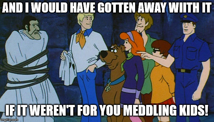 AND I WOULD HAVE GOTTEN AWAY WIITH IT IF IT WEREN'T FOR YOU MEDDLING KIDS! | made w/ Imgflip meme maker