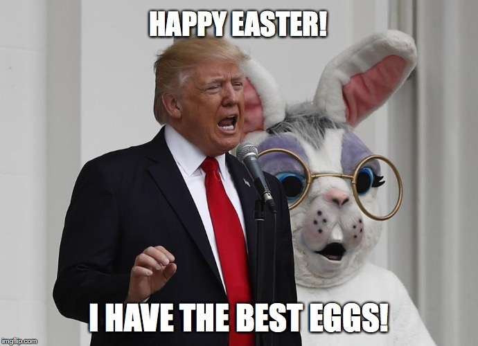 HAPPY EASTER! I HAVE THE BEST EGGS! | image tagged in easter,trump | made w/ Imgflip meme maker