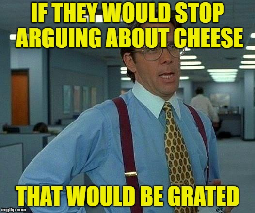 That Would Be Great Meme | IF THEY WOULD STOP ARGUING ABOUT CHEESE THAT WOULD BE GRATED | image tagged in memes,that would be great | made w/ Imgflip meme maker