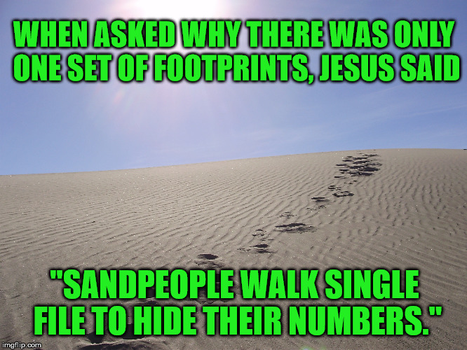 "Footprints | WHEN ASKED WHY THERE WAS ONLY ONE SET OF FOOTPRINTS, JESUS SAID ""SANDPEOPLE WALK SINGLE FILE TO HIDE THEIR NUMBERS."" 