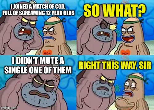 How Tough Are You Meme | I JOINED A MATCH OF COD, FULL OF SCREAMING 12 YEAR OLDS SO WHAT? I DIDN'T MUTE A SINGLE ONE OF THEM RIGHT THIS WAY, SIR | image tagged in memes,how tough are you | made w/ Imgflip meme maker