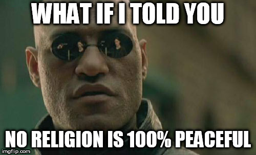 Matrix Morpheus Meme | WHAT IF I TOLD YOU NO RELIGION IS 100% PEACEFUL | image tagged in memes,matrix morpheus,religion,religious,peace,peaceful | made w/ Imgflip meme maker