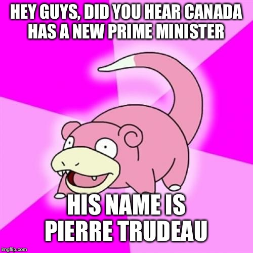 Slowpoke | HEY GUYS, DID YOU HEAR CANADA HAS A NEW PRIME MINISTER HIS NAME IS PIERRE TRUDEAU | image tagged in memes,slowpoke | made w/ Imgflip meme maker
