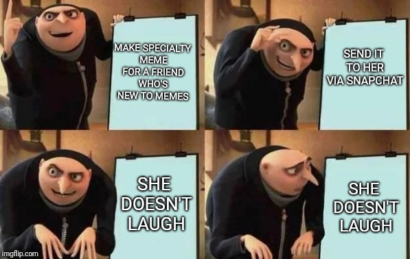 Gru's Plan | MAKE SPECIALTY MEME FOR A FRIEND WHO'S NEW TO MEMES SEND IT TO HER VIA SNAPCHAT SHE DOESN'T LAUGH SHE DOESN'T LAUGH | image tagged in gru's plan | made w/ Imgflip meme maker