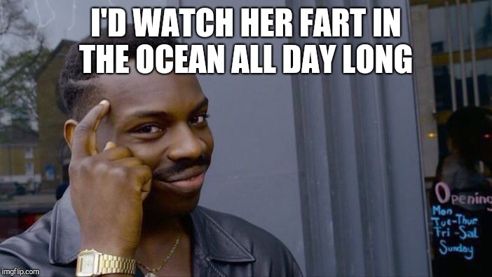 Roll Safe Think About It Meme | I'D WATCH HER FART IN THE OCEAN ALL DAY LONG | image tagged in memes,roll safe think about it | made w/ Imgflip meme maker