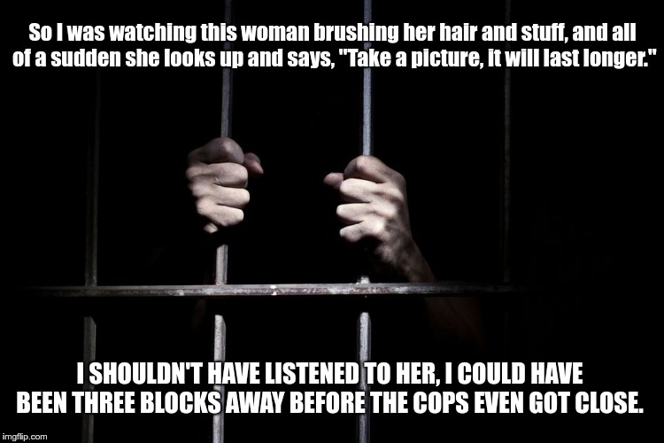 "So I was watching this woman brushing her hair and stuff, and all of a sudden she looks up and says, ""Take a picture, it will last longer.""  