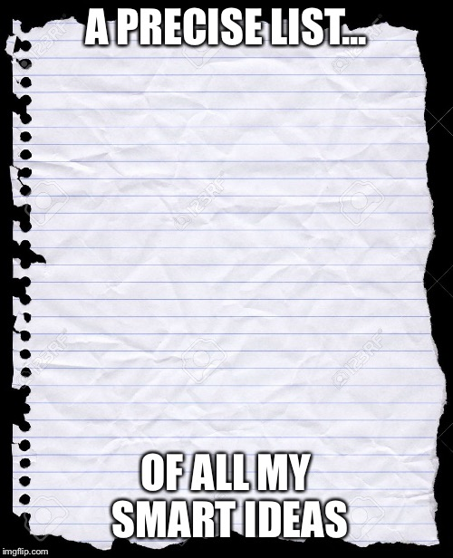 blank paper | A PRECISE LIST... OF ALL MY SMART IDEAS | image tagged in blank paper | made w/ Imgflip meme maker