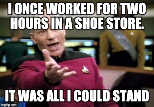 Picard Wtf Meme | I ONCE WORKED FOR TWO HOURS IN A SHOE STORE. IT WAS ALL I COULD STAND! | image tagged in memes,picard wtf | made w/ Imgflip meme maker