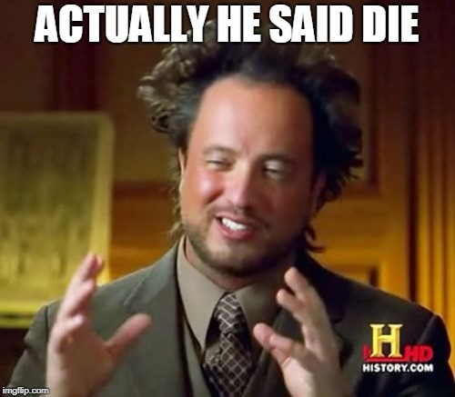 Ancient Aliens Meme | ACTUALLY HE SAID DIE | image tagged in memes,ancient aliens | made w/ Imgflip meme maker