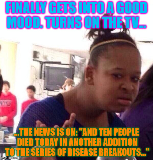 "The news is such a Debby Downer... | FINALLY GETS INTO A GOOD MOOD. TURNS ON THE TV... ...THE NEWS IS ON: ""AND TEN PEOPLE DIED TODAY IN ANOTHER ADDITION TO THE SERIES OF DISEASE 