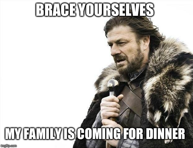 Brace Yourselves X is Coming Meme | BRACE YOURSELVES MY FAMILY IS COMING FOR DINNER | image tagged in memes,brace yourselves x is coming | made w/ Imgflip meme maker