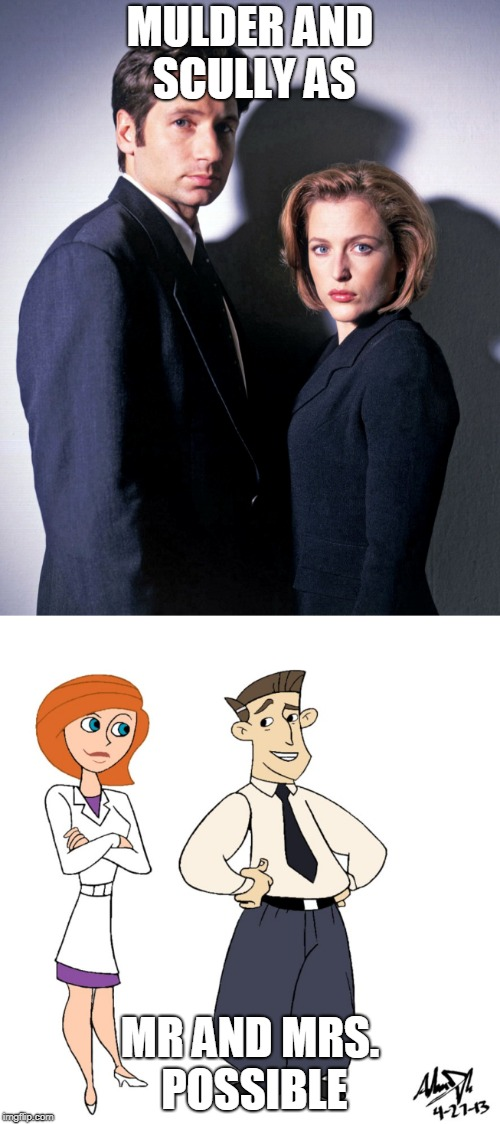 Turn into real life |  MULDER AND SCULLY AS; MR AND MRS. POSSIBLE | image tagged in x-files,kim possible | made w/ Imgflip meme maker