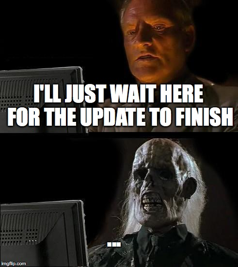 Ill Just Wait Here Meme | I'LL JUST WAIT HERE FOR THE UPDATE TO FINISH ... | image tagged in memes,ill just wait here | made w/ Imgflip meme maker