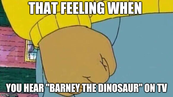 "Arthur Fist Meme | THAT FEELING WHEN YOU HEAR ""BARNEY THE DINOSAUR"" ON TV 