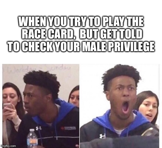 The struggle just got real | WHEN YOU TRY TO PLAY THE RACE CARD,  BUT GET TOLD TO CHECK YOUR MALE PRIVILEGE | image tagged in memes,race card,male privilege,sjw | made w/ Imgflip meme maker