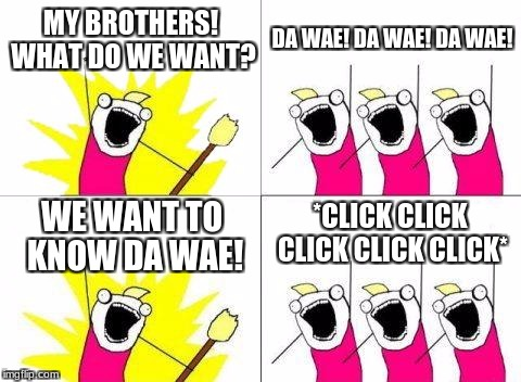 What Do We Want Meme | MY BROTHERS! WHAT DO WE WANT? DA WAE! DA WAE! DA WAE! WE WANT TO KNOW DA WAE! *CLICK CLICK CLICK CLICK CLICK* | image tagged in memes,what do we want | made w/ Imgflip meme maker