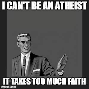 Kill Yourself Guy Meme | I CAN'T BE AN ATHEIST IT TAKES TOO MUCH FAITH | image tagged in memes,kill yourself guy | made w/ Imgflip meme maker