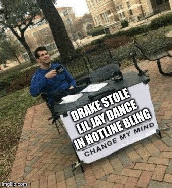 Change my mind | DRAKE STOLE LIL JAY DANCE IN HOTLINE BLING | image tagged in change my mind | made w/ Imgflip meme maker