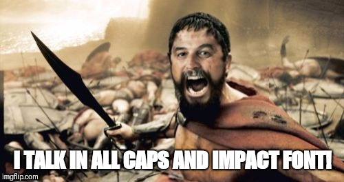 Sparta Leonidas Harget | I TALK IN ALL CAPS AND IMPACT FONT! | image tagged in sparta leonidas harget | made w/ Imgflip meme maker