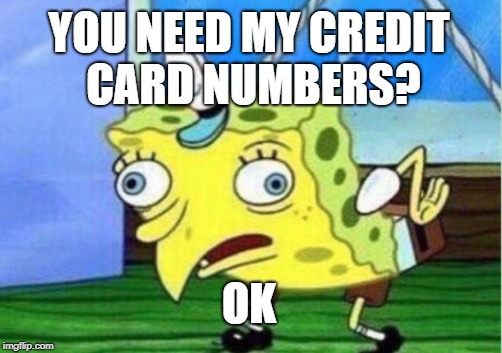 Mocking Spongebob Meme | YOU NEED MY CREDIT CARD NUMBERS? OK | image tagged in memes,mocking spongebob | made w/ Imgflip meme maker