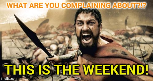 Sparta Leonidas Meme | WHAT ARE YOU COMPLAINING ABOUT?!? THIS IS THE WEEKEND! | image tagged in memes,sparta leonidas | made w/ Imgflip meme maker