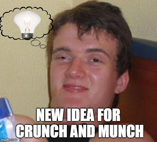 10 Guy Meme | NEW IDEA FOR CRUNCH AND MUNCH | image tagged in memes,10 guy | made w/ Imgflip meme maker