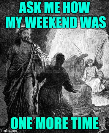 Easter weekend Jesus | ASK ME HOW MY WEEKEND WAS ONE MORE TIME | image tagged in resurrection,easter,jesus | made w/ Imgflip meme maker