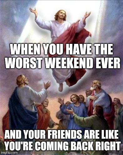 Awkward moment Jesus | WHEN YOU HAVE THE WORST WEEKEND EVER AND YOUR FRIENDS ARE LIKE YOU'RE COMING BACK RIGHT | image tagged in jesus rises | made w/ Imgflip meme maker
