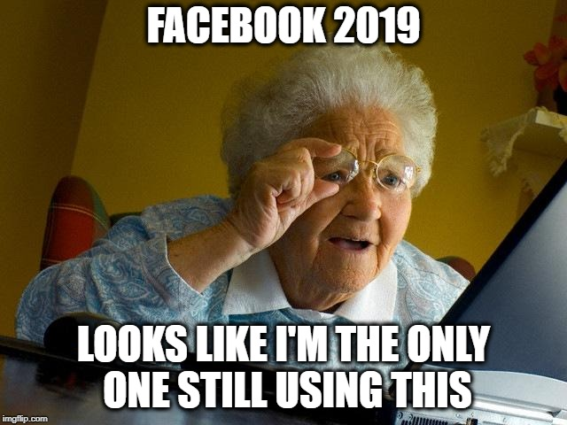 Grandma Finds The Internet Meme | FACEBOOK 2019 LOOKS LIKE I'M THE ONLY ONE STILL USING THIS | image tagged in memes,grandma finds the internet | made w/ Imgflip meme maker