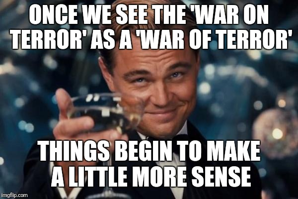 To whom it may concern. Enough of the phoney lies and propaganda. We know what you're up to... | ONCE WE SEE THE 'WAR ON TERROR' AS A 'WAR OF TERROR' THINGS BEGIN TO MAKE A LITTLE MORE SENSE | image tagged in memes,leonardo dicaprio cheers | made w/ Imgflip meme maker