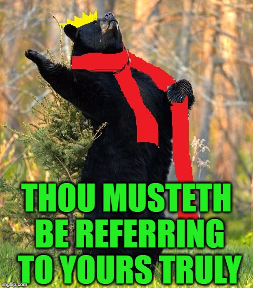drama queen | THOU MUSTETH BE REFERRING TO YOURS TRULY | image tagged in drama queen | made w/ Imgflip meme maker