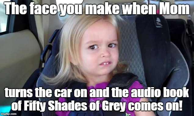 Car Seat Chloe | The face you make when Mom turns the car on and the audio book of Fifty Shades of Grey comes on! | image tagged in car seat chloe | made w/ Imgflip meme maker