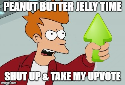 PEANUT BUTTER JELLY TIME SHUT UP & TAKE MY UPVOTE | made w/ Imgflip meme maker