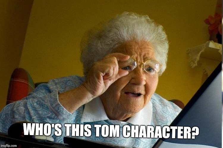 WHO'S THIS TOM CHARACTER? | made w/ Imgflip meme maker