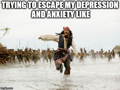 Jack Sparrow Being Chased Meme | TRYING TO ESCAPE MY DEPRESSION AND ANXIETY LIKE | image tagged in memes,jack sparrow being chased | made w/ Imgflip meme maker