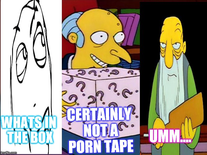 WHATS IN THE BOX CERTAINLY NOT A PORN TAPE UMM.... | image tagged in mystery box burns | made w/ Imgflip meme maker