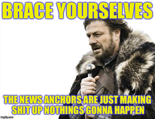 Brace Yourselves X is Coming Meme | BRACE YOURSELVES THE NEWS ANCHORS ARE JUST MAKING SHIT UP NOTHINGS GONNA HAPPEN | image tagged in memes,brace yourselves x is coming | made w/ Imgflip meme maker
