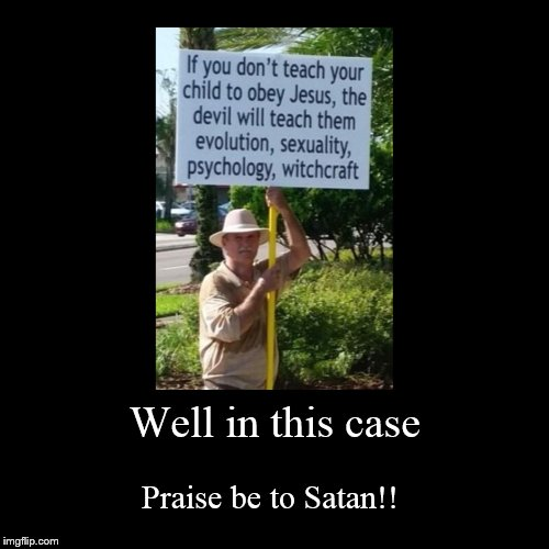 Well in this case | Praise be to Satan!! | image tagged in funny,demotivationals | made w/ Imgflip demotivational maker