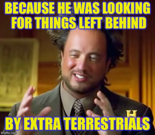 Ancient Aliens Meme | BECAUSE HE WAS LOOKING FOR THINGS LEFT BEHIND BY EXTRA TERRESTRIALS | image tagged in memes,ancient aliens | made w/ Imgflip meme maker