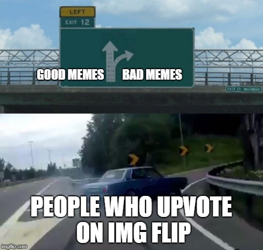 Happens all the time | GOOD MEMES        BAD MEMES PEOPLE WHO UPVOTE ON IMG FLIP | image tagged in memes,left exit 12 off ramp,dank,funny,upvote,imgflip | made w/ Imgflip meme maker