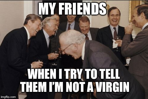 Laughing Men In Suits Meme | MY FRIENDS WHEN I TRY TO TELL THEM I'M NOT A VIRGIN | image tagged in memes,laughing men in suits | made w/ Imgflip meme maker
