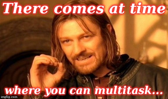 One Does Not Simply Meme | There comes at time where you can multitask... | image tagged in memes,one does not simply | made w/ Imgflip meme maker