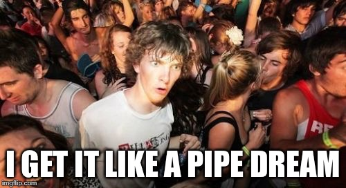 I GET IT LIKE A PIPE DREAM | made w/ Imgflip meme maker