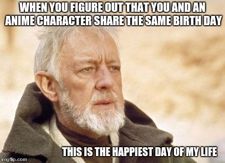 Obi Wan Kenobi | WHEN YOU FIGURE OUT THAT YOU AND AN ANIME CHARACTER SHARE THE SAME BIRTH DAY THIS IS THE HAPPIEST DAY OF MY LIFE | image tagged in memes,obi wan kenobi,anime,birthdays | made w/ Imgflip meme maker